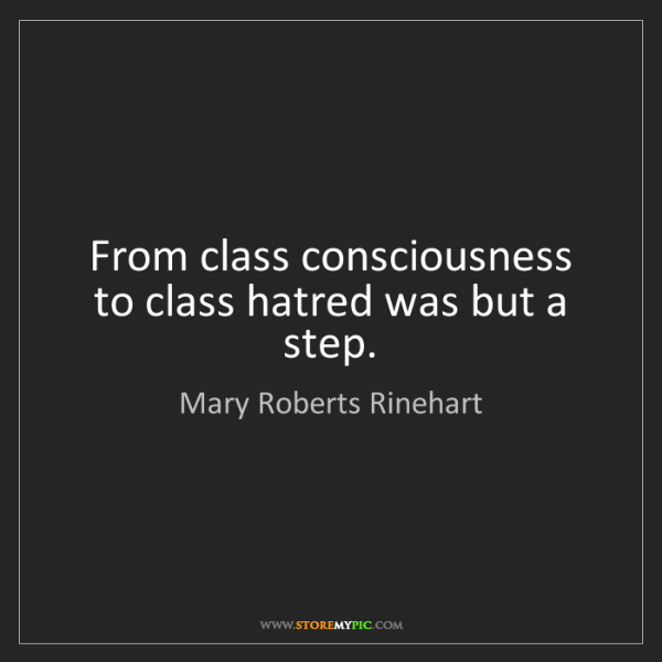 Mary Roberts Rinehart: From class consciousness to class hatred was but a step.