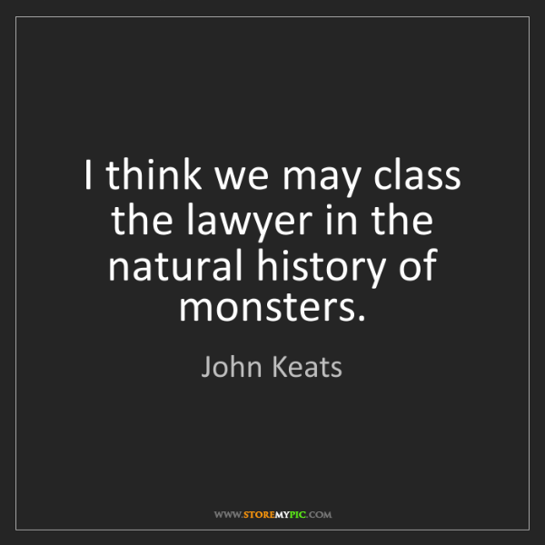 John Keats: I think we may class the lawyer in the natural history...