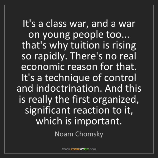 Noam Chomsky: It's a class war, and a war on young people too... that's...
