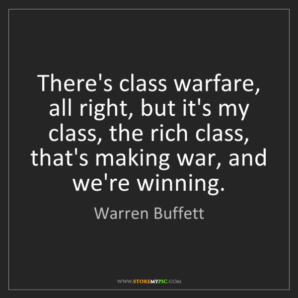 Warren Buffett: There's class warfare, all right, but it's my class,...