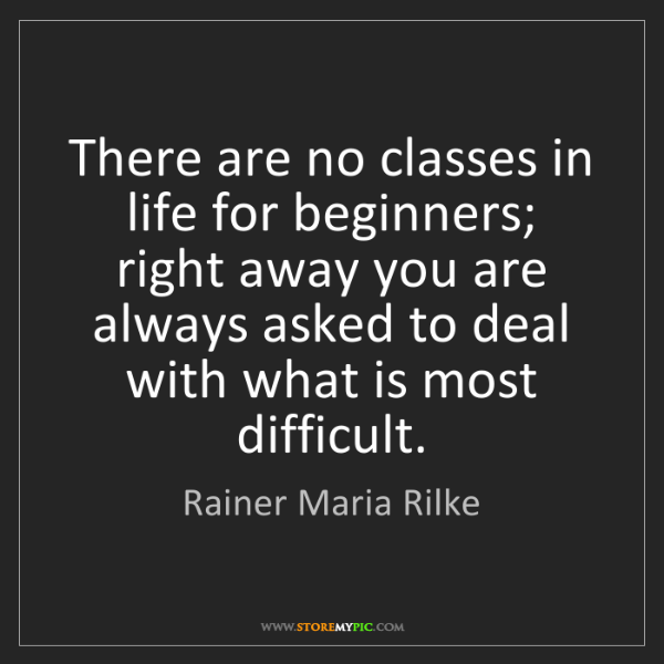Rainer Maria Rilke: There are no classes in life for beginners; right away...