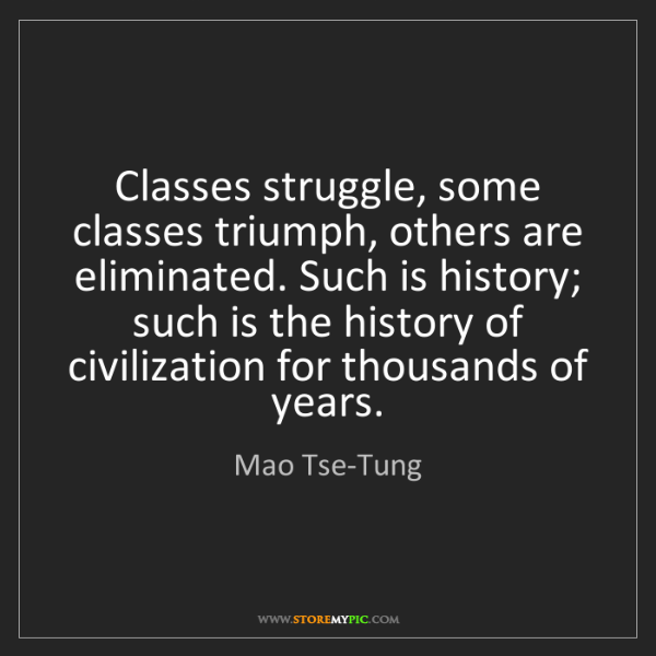 Mao Tse-Tung: Classes struggle, some classes triumph, others are eliminated....