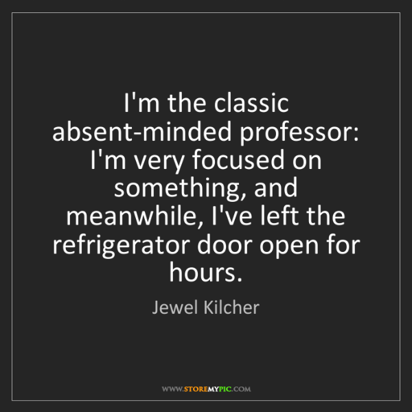 Jewel Kilcher: I'm the classic absent-minded professor: I'm very focused...