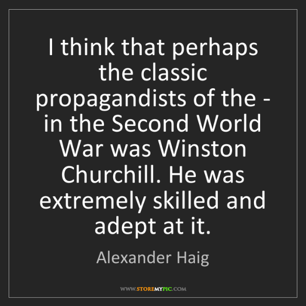 Alexander Haig: I think that perhaps the classic propagandists of the...