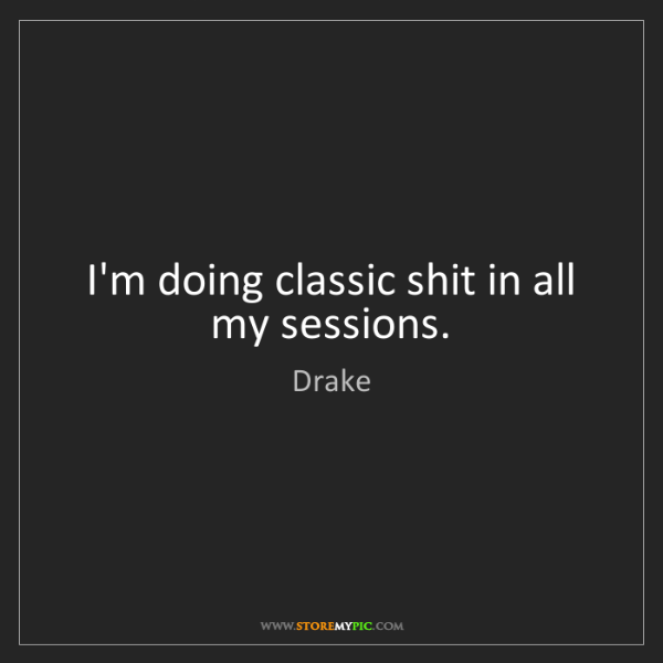Drake: I'm doing classic shit in all my sessions.
