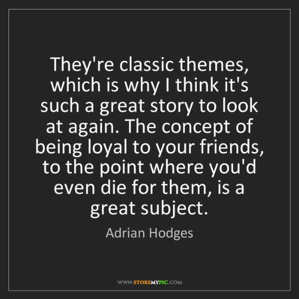 Adrian Hodges: They're classic themes, which is why I think it's such...