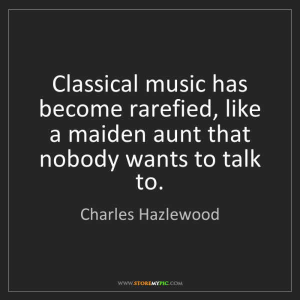 Charles Hazlewood: Classical music has become rarefied, like a maiden aunt...