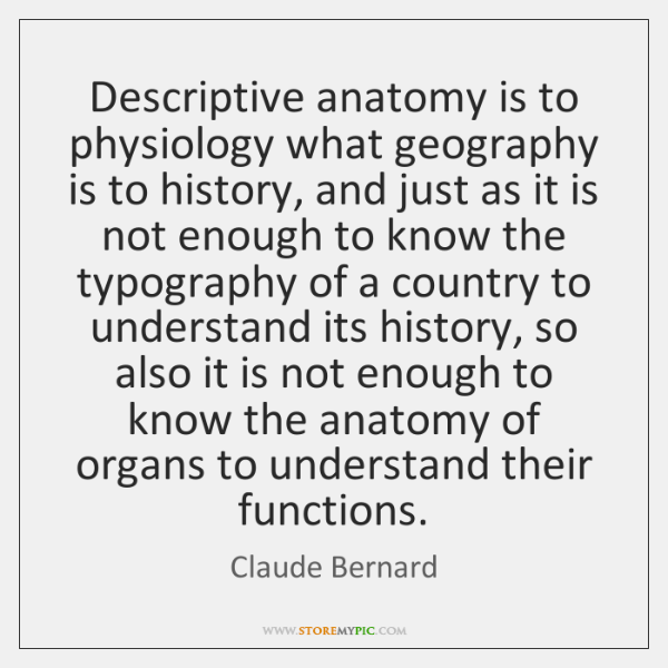 Descriptive anatomy is to physiology what geography is to history, and just ...