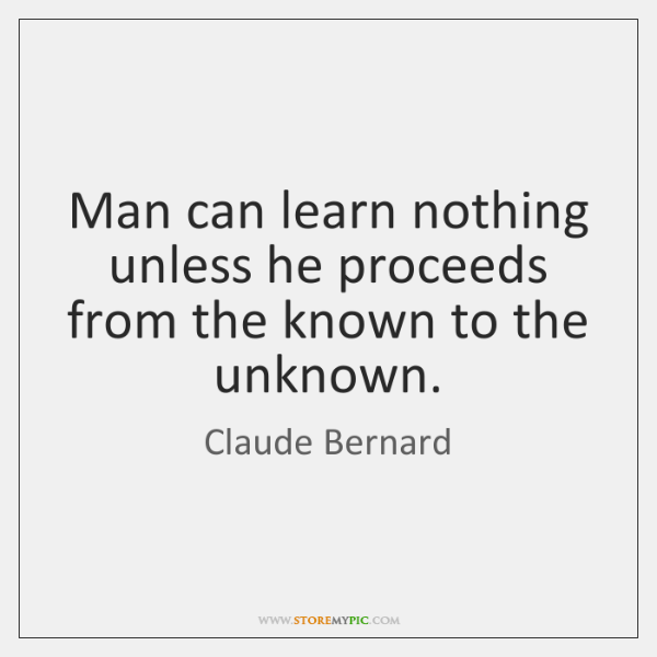 Man can learn nothing unless he proceeds from the known to the ...