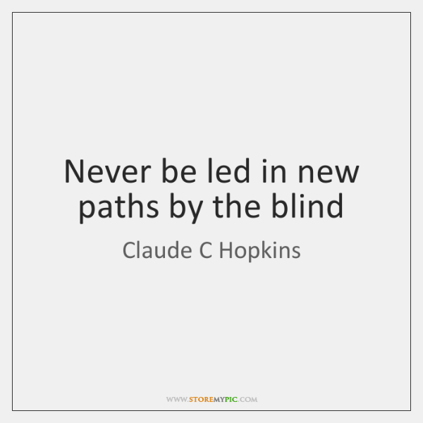 Never be led in new paths by the blind