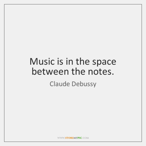 Music is in the space between the notes.