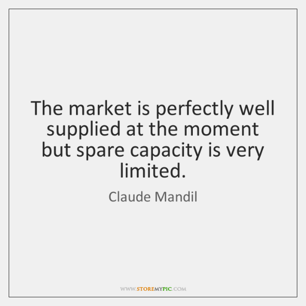 The market is perfectly well supplied at the moment but spare capacity ...