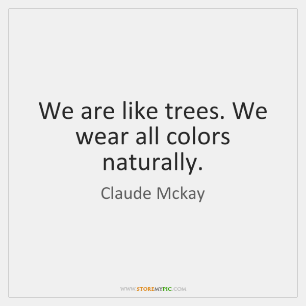 We are like trees. We wear all colors naturally.