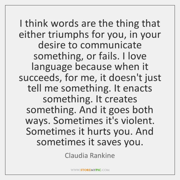 I think words are the thing that either triumphs for you, in ...