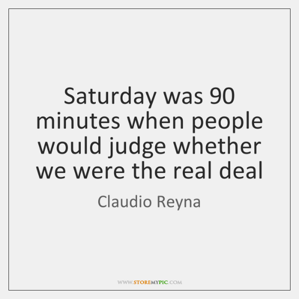 Saturday was 90 minutes when people would judge whether we were the real ...