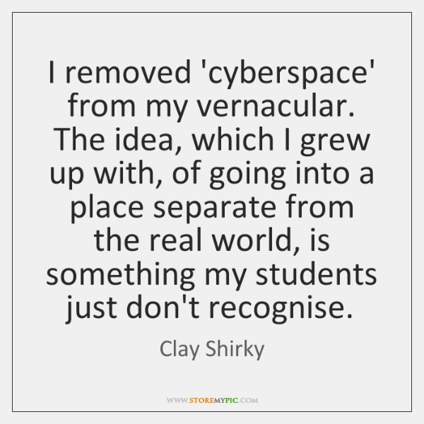 I removed 'cyberspace' from my vernacular. The idea, which I grew up ...