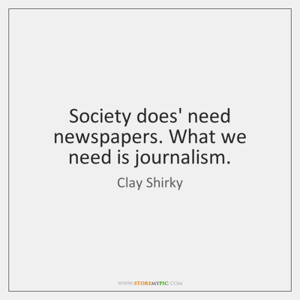 Society does' need newspapers. What we need is journalism.