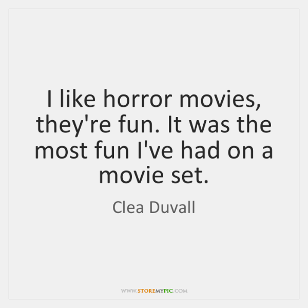 I like horror movies, they're fun. It was the most fun I've ...