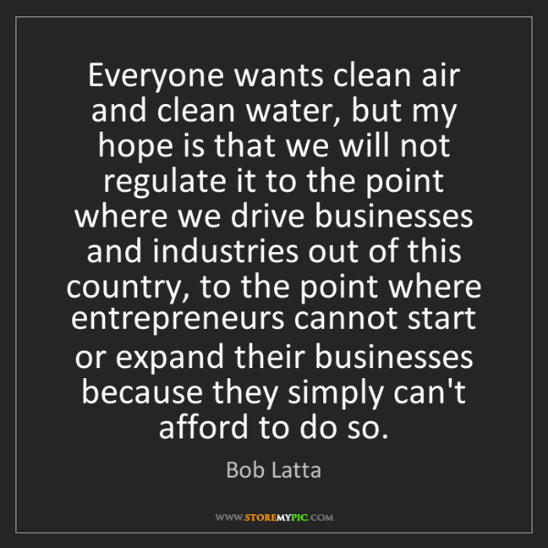 Bob Latta: Everyone wants clean air and clean water, but my hope...
