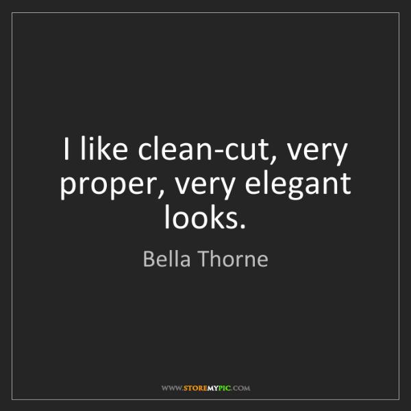 Bella Thorne: I like clean-cut, very proper, very elegant looks.