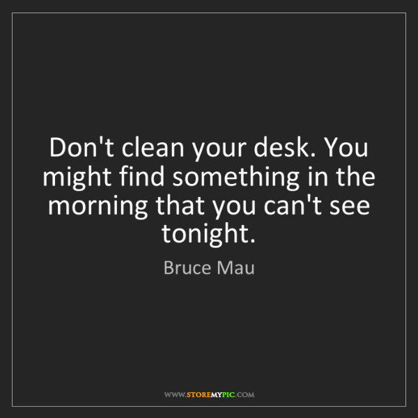 Bruce Mau: Don't clean your desk. You might find something in the...