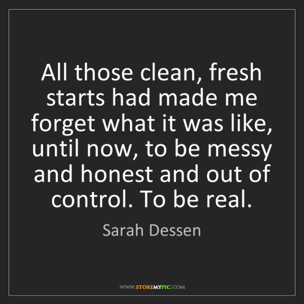Sarah Dessen: All those clean, fresh starts had made me forget what...
