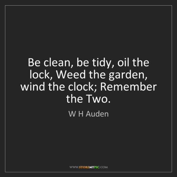 W H Auden: Be clean, be tidy, oil the lock, Weed the garden, wind...
