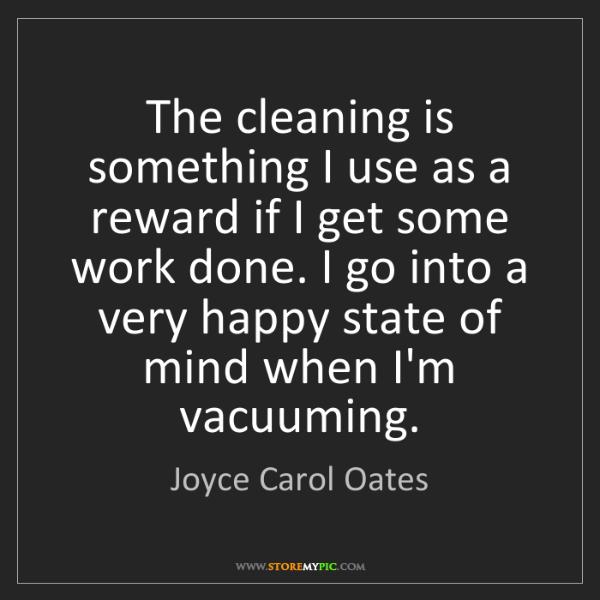 Joyce Carol Oates: The cleaning is something I use as a reward if I get...
