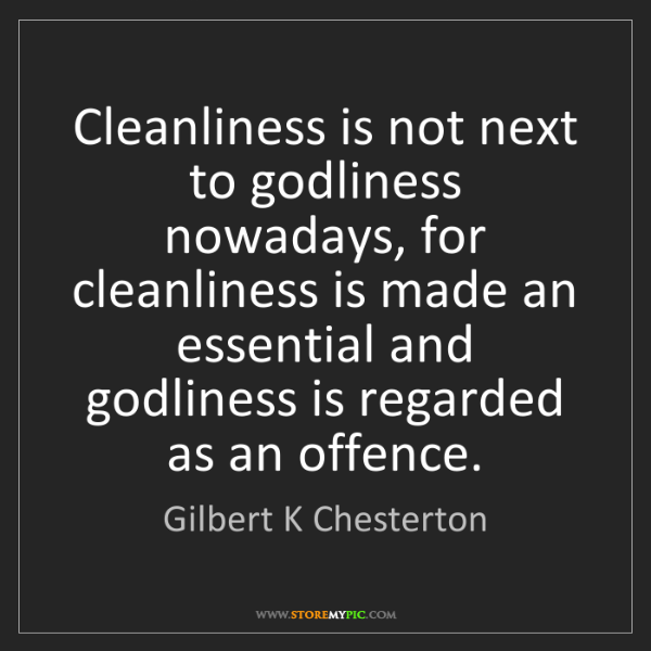 Gilbert K Chesterton: Cleanliness is not next to godliness nowadays, for cleanliness...