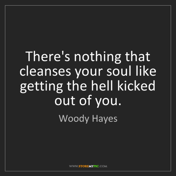 Woody Hayes: There's nothing that cleanses your soul like getting...