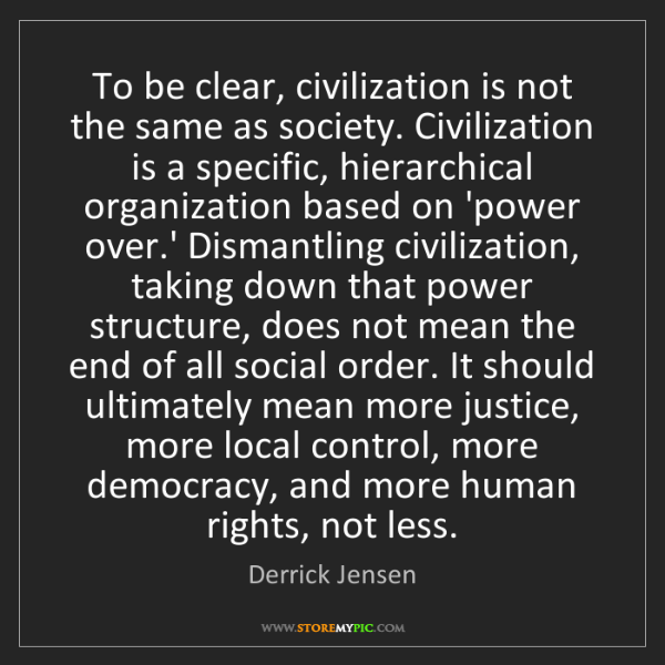 Derrick Jensen: To be clear, civilization is not the same as society....