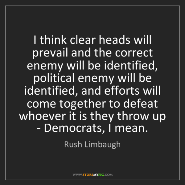 Rush Limbaugh: I think clear heads will prevail and the correct enemy...