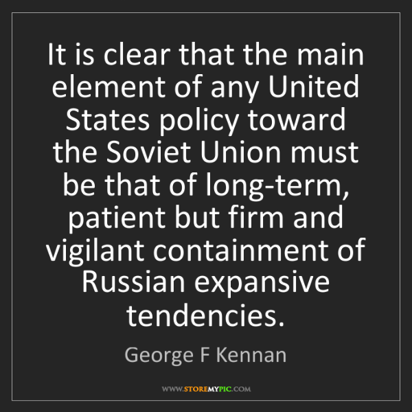 George F Kennan: It is clear that the main element of any United States...