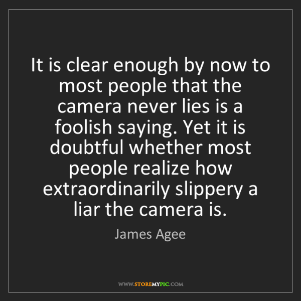 James Agee: It is clear enough by now to most people that the camera...