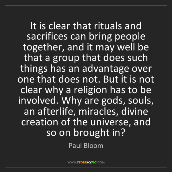Paul Bloom: It is clear that rituals and sacrifices can bring people...