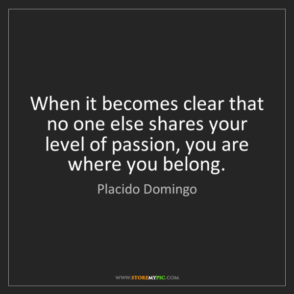 Placido Domingo: When it becomes clear that no one else shares your level...