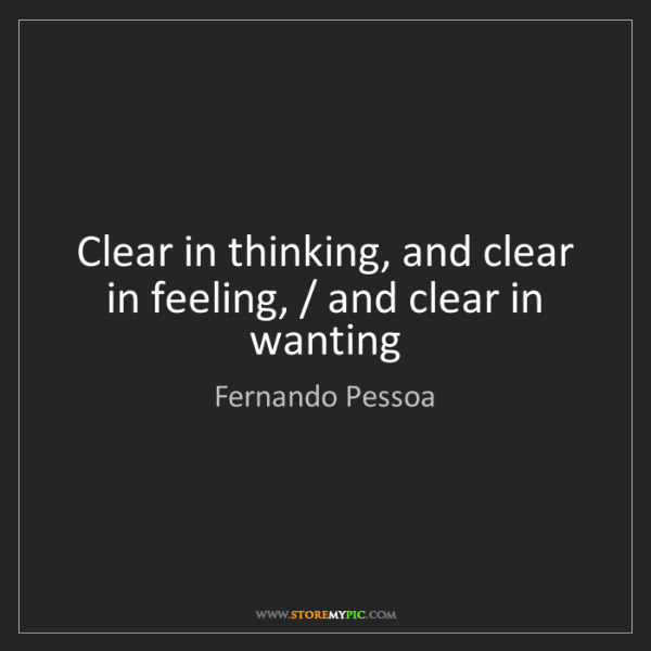 Fernando Pessoa: Clear in thinking, and clear in feeling, / and clear...