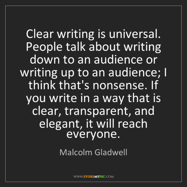 Malcolm Gladwell: Clear writing is universal. People talk about writing...