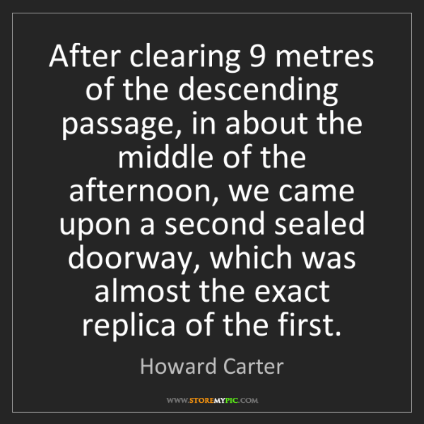 Howard Carter: After clearing 9 metres of the descending passage, in...