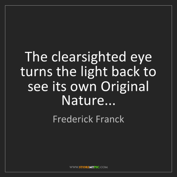 Frederick Franck: The clearsighted eye turns the light back to see its...