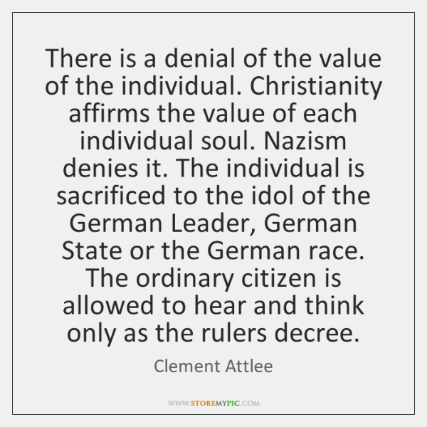 There is a denial of the value of the individual. Christianity affirms ...
