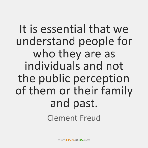 It is essential that we understand people for who they are as ...