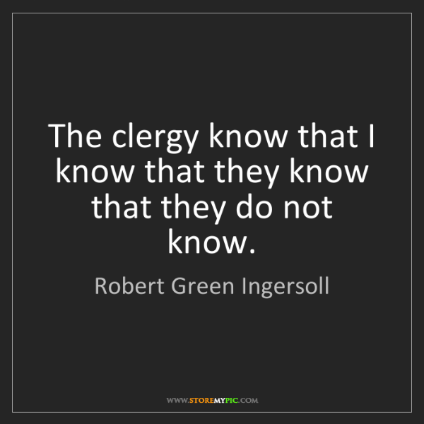 Robert Green Ingersoll: The clergy know that I know that they know that they...