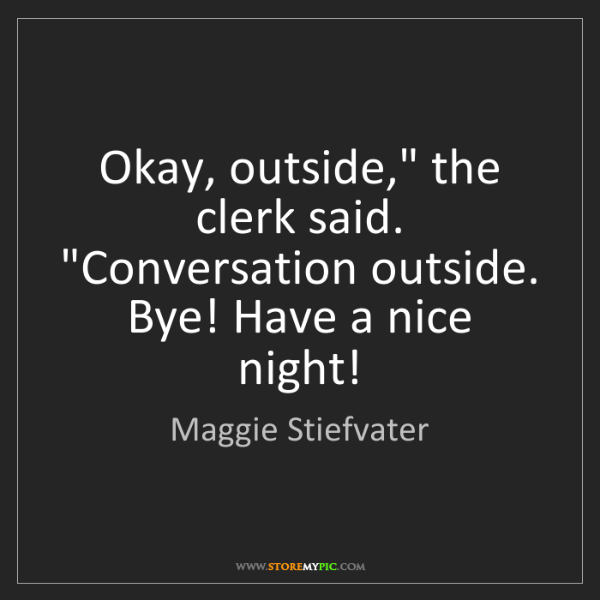 """Maggie Stiefvater: Okay, outside,"""" the clerk said. """"Conversation outside...."""