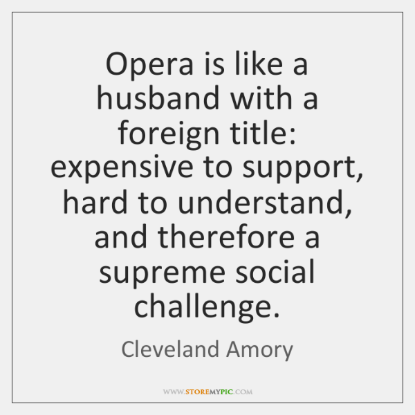 Opera is like a husband with a foreign title: expensive to support, ...