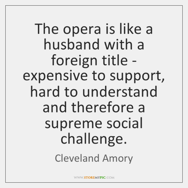 The opera is like a husband with a foreign title - expensive ...