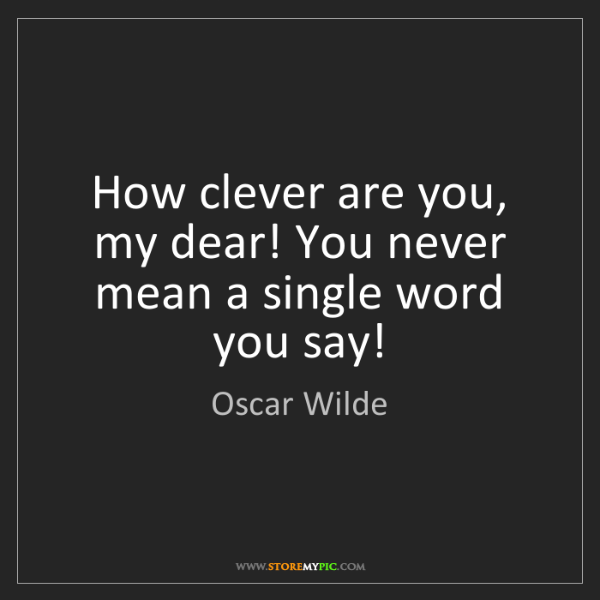 Oscar Wilde: How clever are you, my dear! You never mean a single...