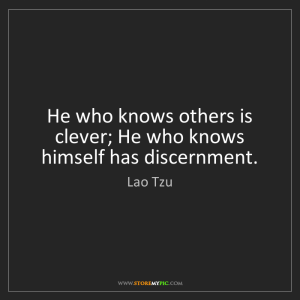 Lao Tzu: He who knows others is clever; He who knows himself has...