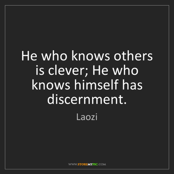 Laozi: He who knows others is clever; He who knows himself has...