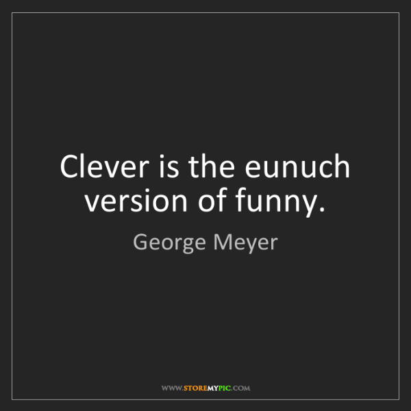 George Meyer: Clever is the eunuch version of funny.